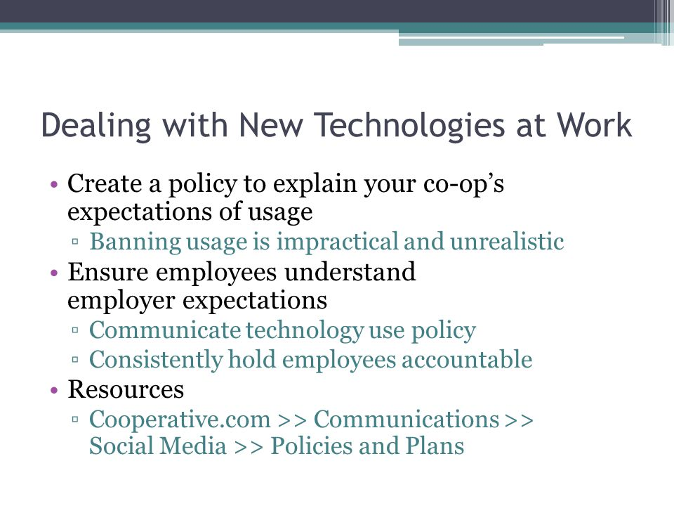 Dealing with New Technologies at Work Create a policy to explain your co-ops expectations of usage Banning usage is impractical and unrealistic Ensure employees understand employer expectations Communicate technology use policy Consistently hold employees accountable Resources Cooperative.com >> Communications >> Social Media >> Policies and Plans
