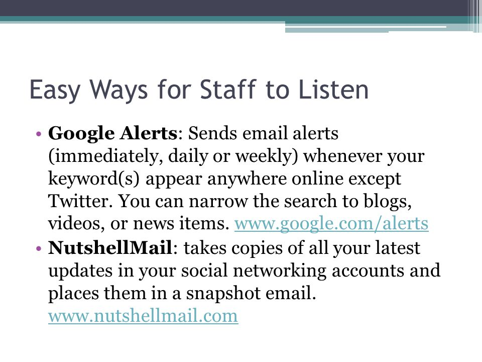 Easy Ways for Staff to Listen Google Alerts: Sends email alerts (immediately, daily or weekly) whenever your keyword(s) appear anywhere online except Twitter.