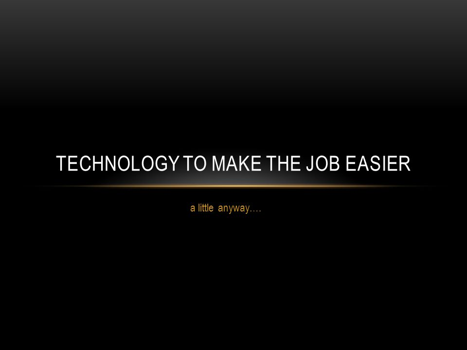 a little anyway…. TECHNOLOGY TO MAKE THE JOB EASIER