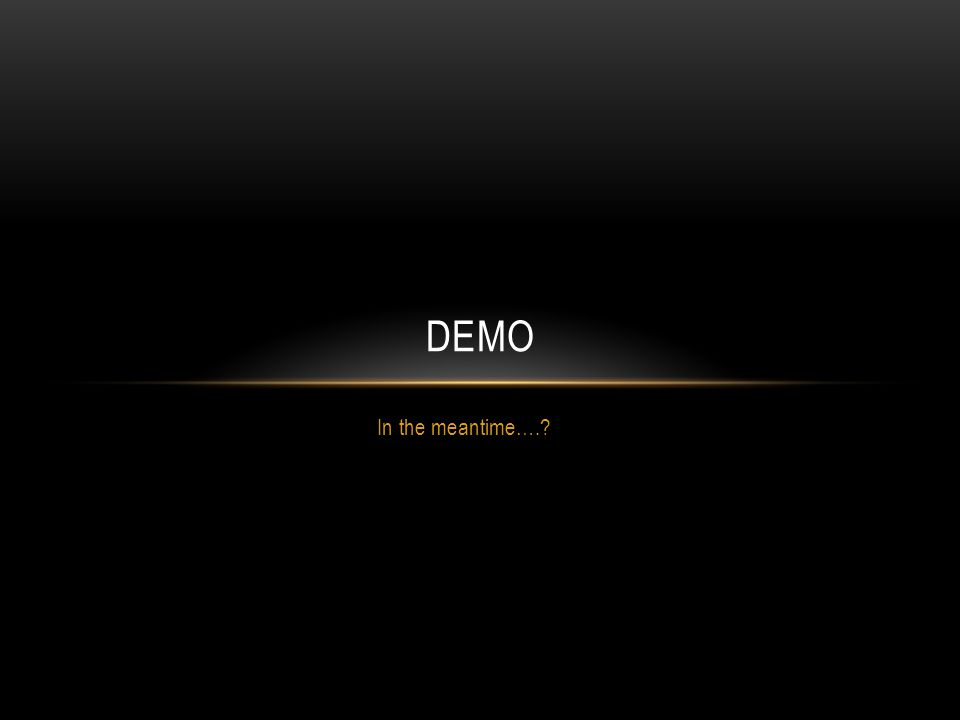 In the meantime…. DEMO