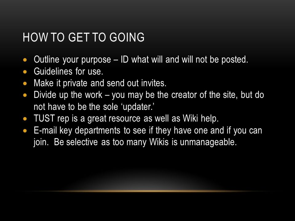 HOW TO GET TO GOING Outline your purpose – ID what will and will not be posted. Guidelines for use. Make it private and send out invites. Divide up th