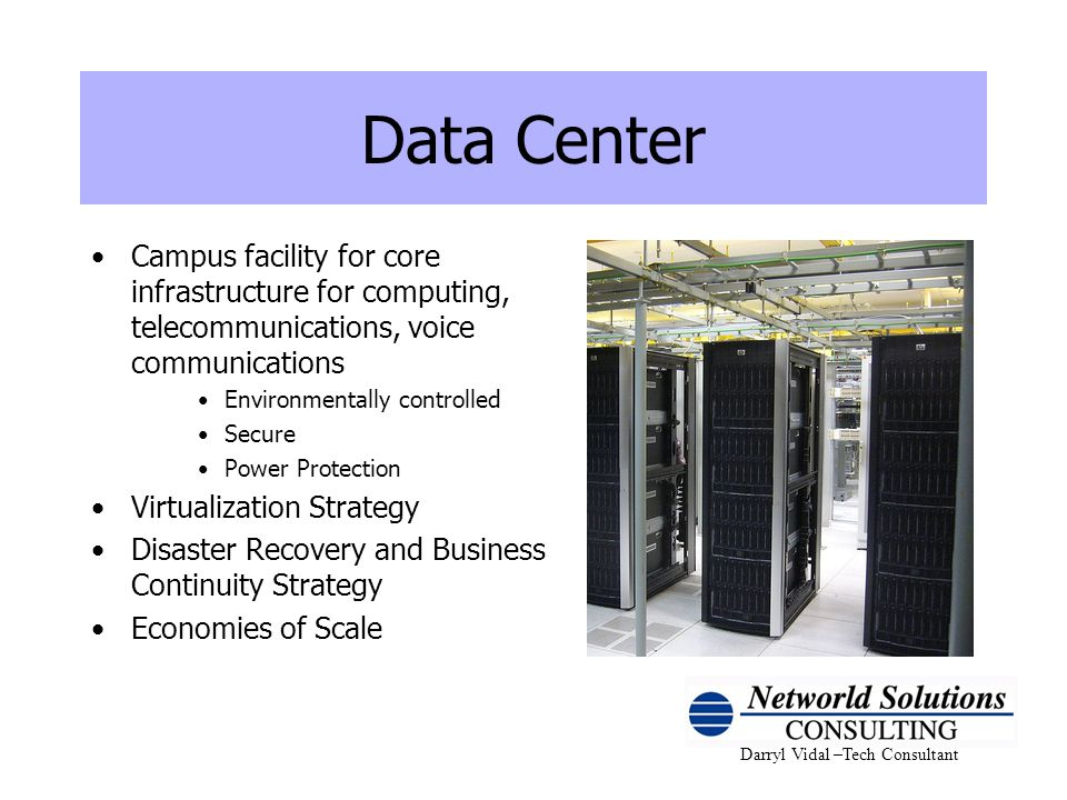 Darryl Vidal –Tech Consultant Data Center Campus facility for core infrastructure for computing, telecommunications, voice communications Environmenta