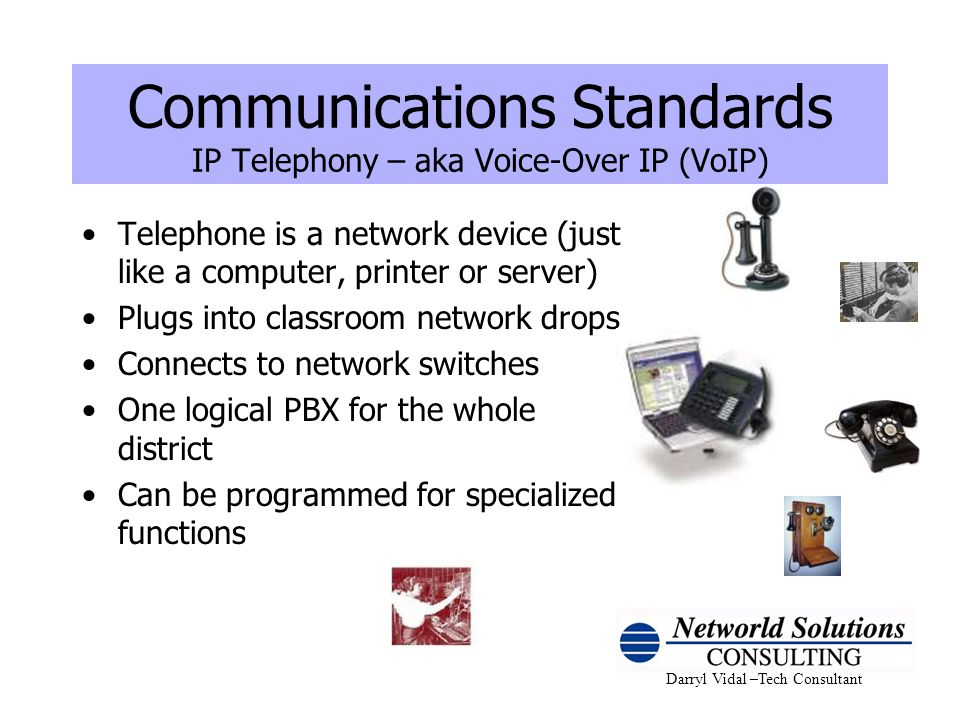 Darryl Vidal –Tech Consultant Communications Standards IP Telephony – aka Voice-Over IP (VoIP) Telephone is a network device (just like a computer, pr