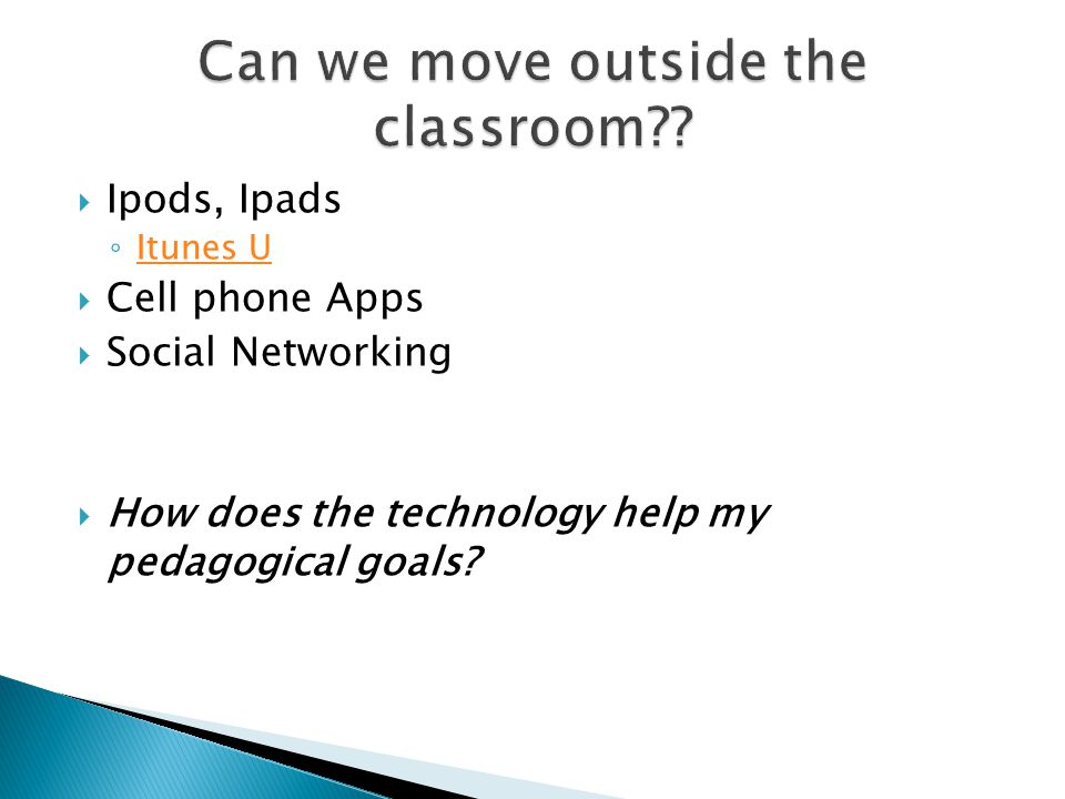 Ipods, Ipads Itunes U Cell phone Apps Social Networking How does the technology help my pedagogical goals