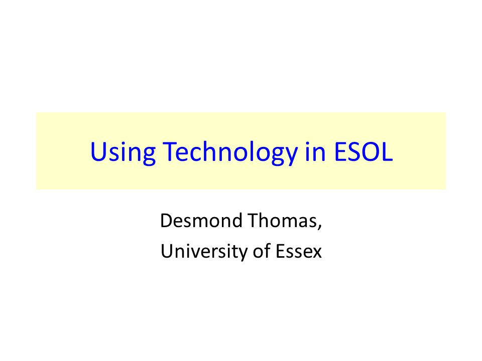 Using Technology in ESOL Desmond Thomas, University of Essex