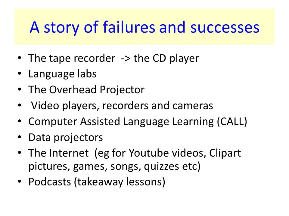 A story of failures and successes The tape recorder -> the CD player Language labs The Overhead Projector Video players, recorders and cameras Computer Assisted Language Learning (CALL) Data projectors The Internet (eg for Youtube videos, Clipart pictures, games, songs, quizzes etc) Podcasts (takeaway lessons)