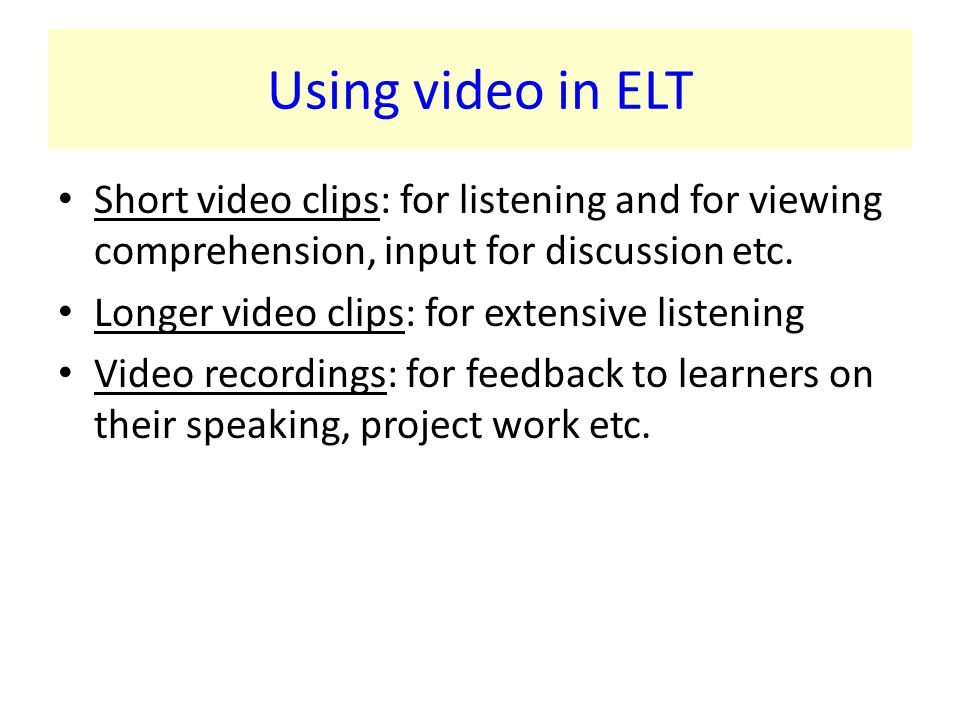 Using video in ELT Short video clips: for listening and for viewing comprehension, input for discussion etc.