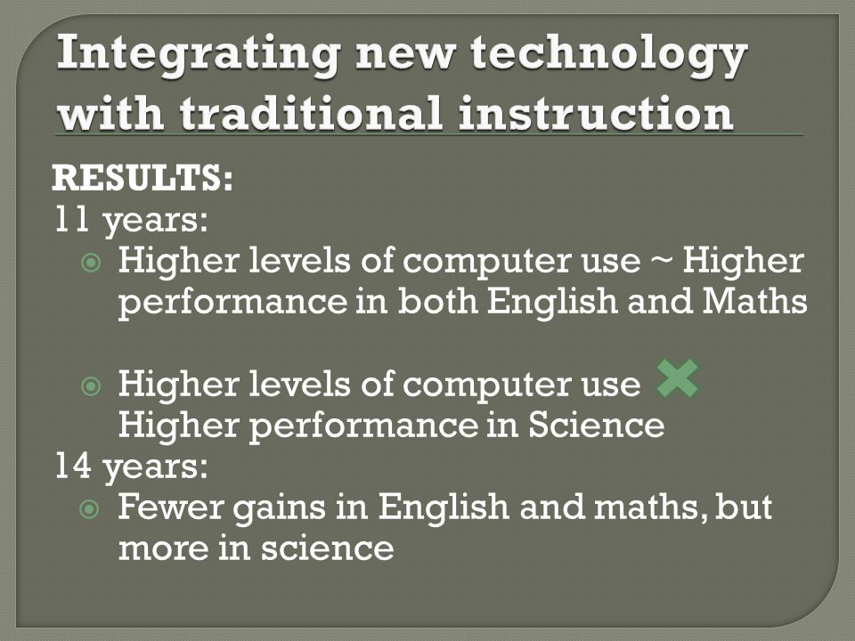 RESULTS: 11 years: Higher levels of computer use ~ Higher performance in both English and Maths Higher levels of computer use Higher performance in Science 14 years: Fewer gains in English and maths, but more in science