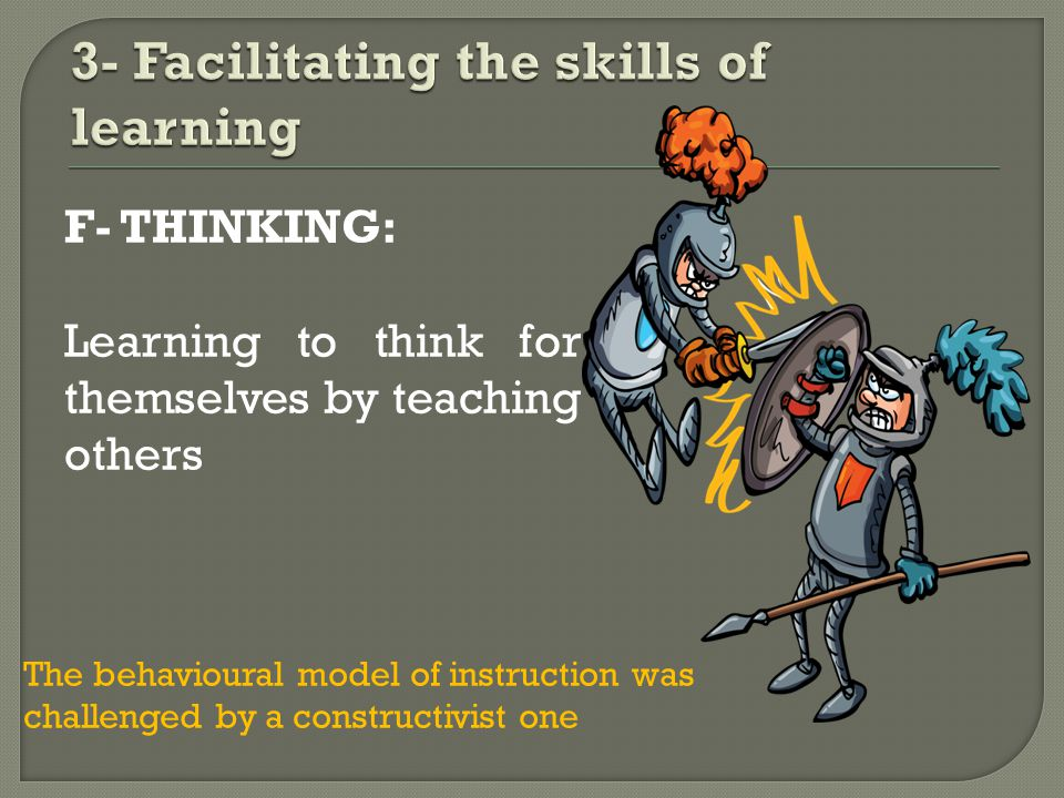 F- THINKING: Learning to think for themselves by teaching others The behavioural model of instruction was challenged by a constructivist one