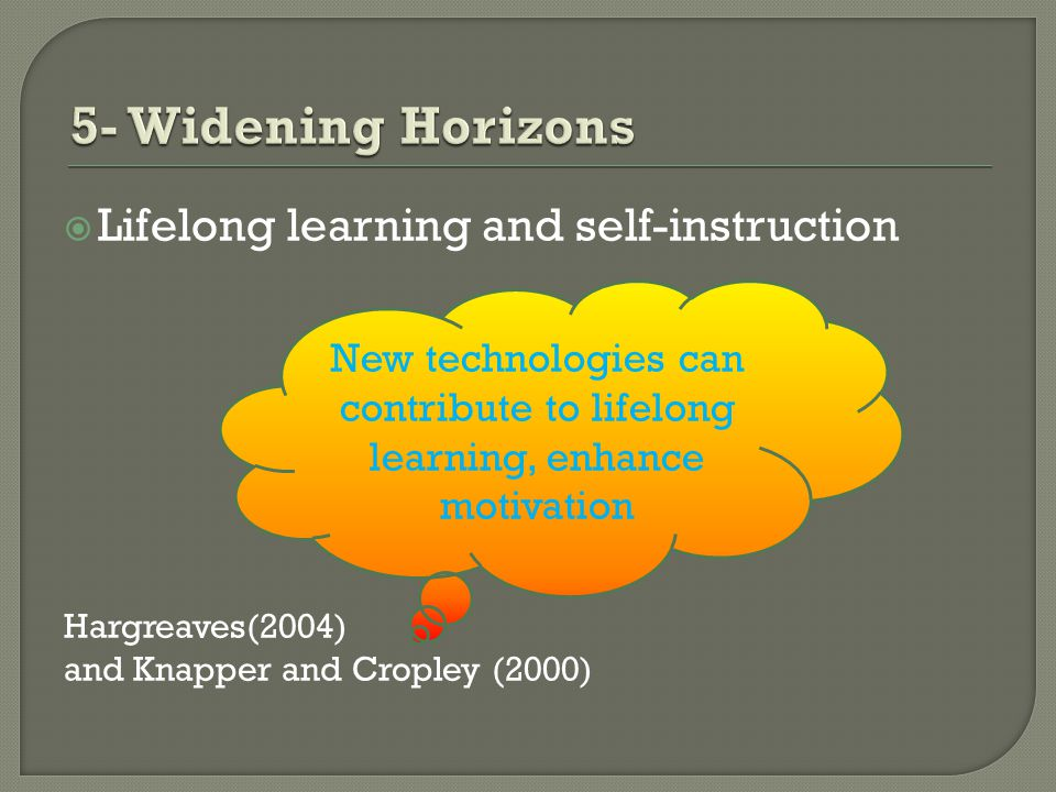 Lifelong learning and self-instruction Hargreaves(2004) and Knapper and Cropley (2000) New technologies can contribute to lifelong learning, enhance motivation