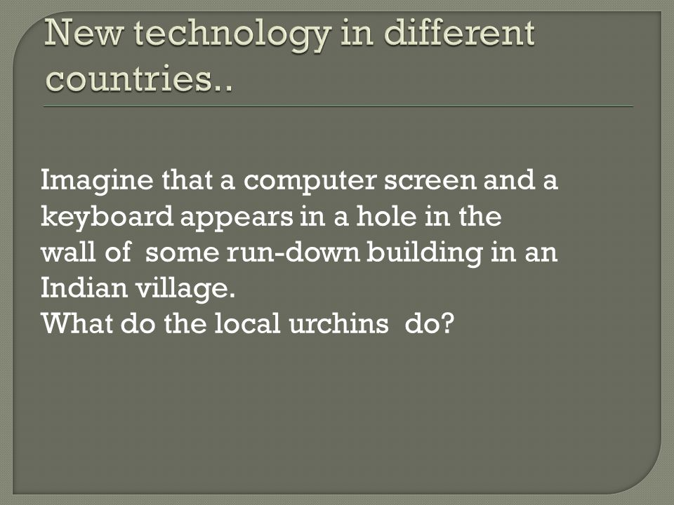 Imagine that a computer screen and a keyboard appears in a hole in the wall of some run-down building in an Indian village.