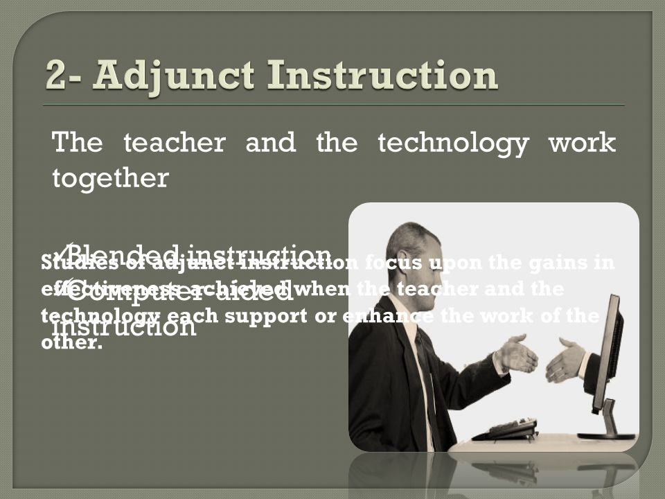 The teacher and the technology work together Blended instruction Computer-aided instruction Studies of adjunct instruction focus upon the gains in effectiveness achieved when the teacher and the technology each support or enhance the work of the other.