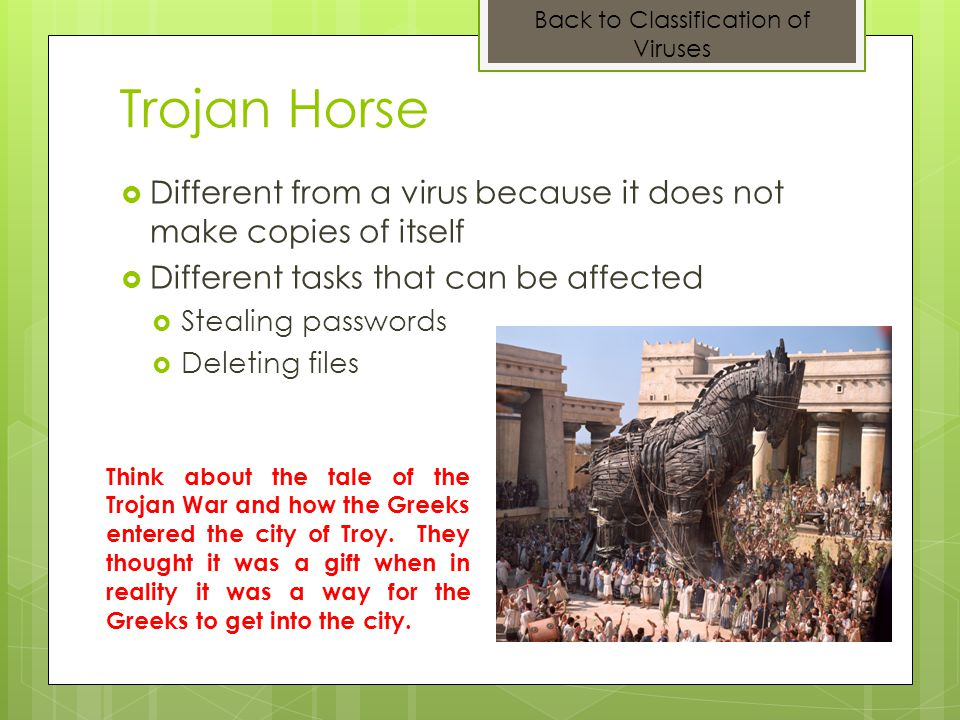 Trojan Horse Different from a virus because it does not make copies of itself Different tasks that can be affected Stealing passwords Deleting files T