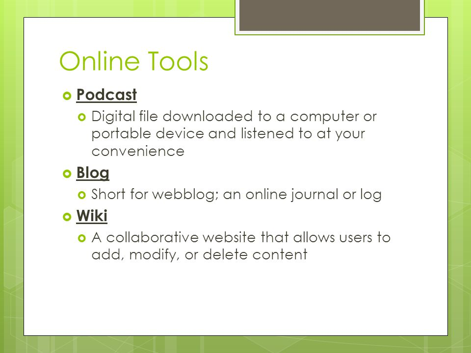 Online Tools Podcast Digital file downloaded to a computer or portable device and listened to at your convenience Blog Short for webblog; an online jo