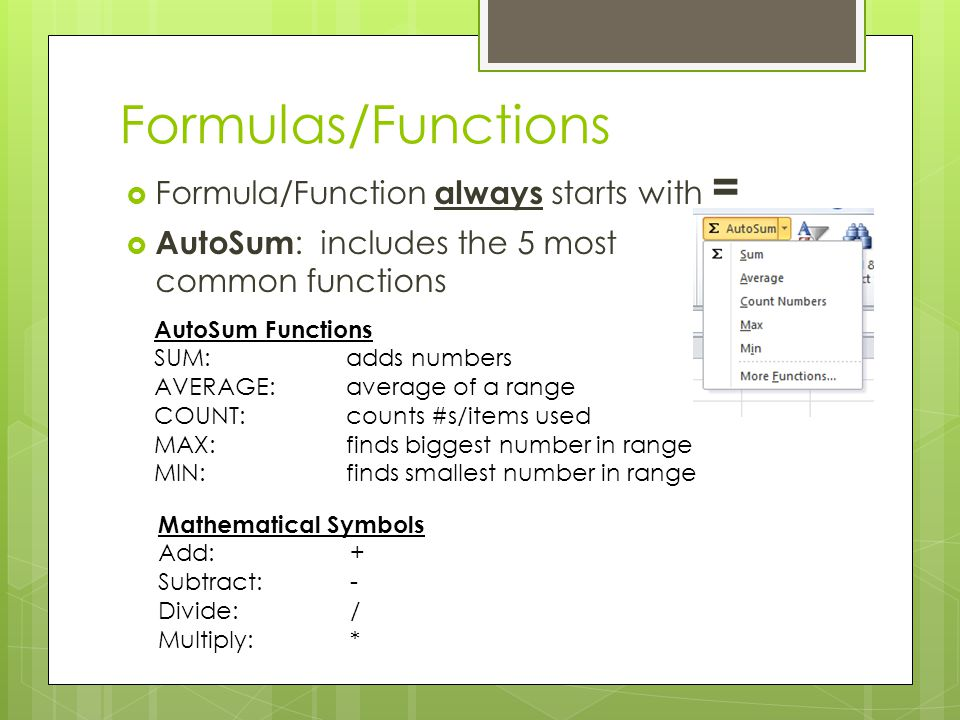 Formula/Functions Formulas : equations that preform calculations on values in a worksheet Functions : predefined formula that performs a calculation in a worksheet FormulaFunction =B2*B3=SUM(A3:D6) =A1+B1+C1=AVERAGE(C3:C7) =B10/D5=COUNT(F3:F10) =B2*(C5-C4)=MAX(A5:A8) =F4-D4=MIN(B6:B12)