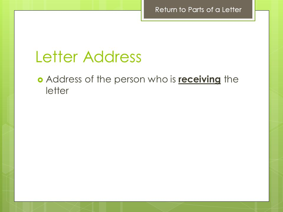 Letter Address Address of the person who is receiving the letter Return to Parts of a Letter