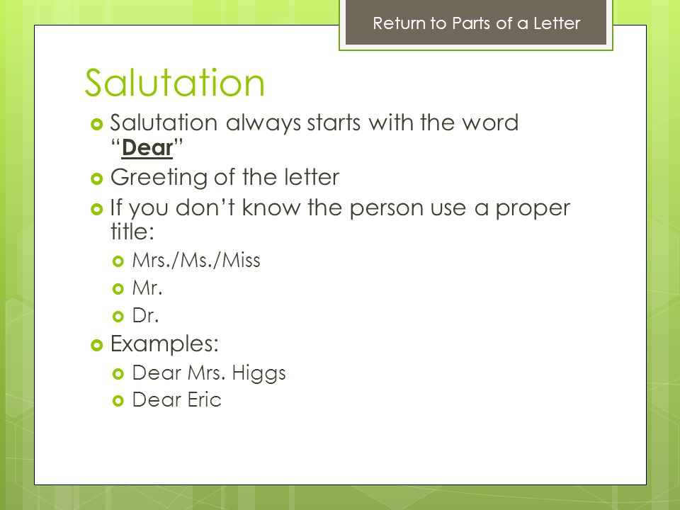 Salutation Salutation always starts with the word Dear Greeting of the letter If you dont know the person use a proper title: Mrs./Ms./Miss Mr. Dr. Ex