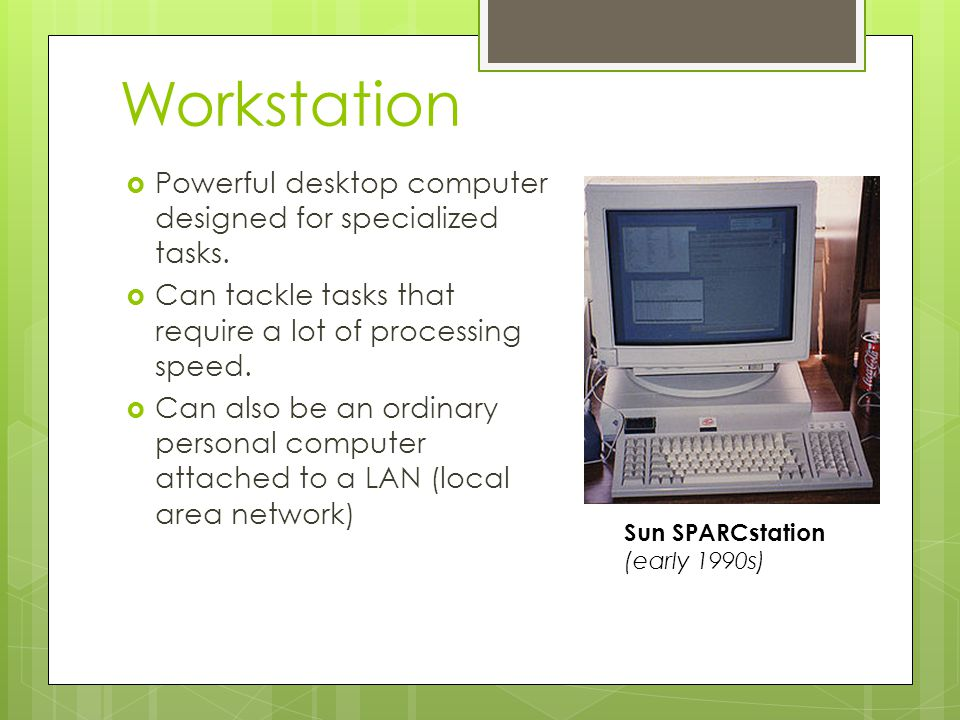 Workstation Powerful desktop computer designed for specialized tasks. Can tackle tasks that require a lot of processing speed. Can also be an ordinary