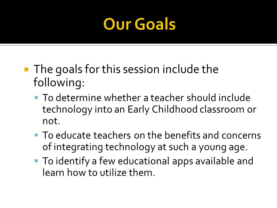 The goals for this session include the following: To determine whether a teacher should include technology into an Early Childhood classroom or not.