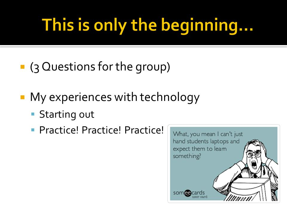 (3 Questions for the group) My experiences with technology Starting out Practice.