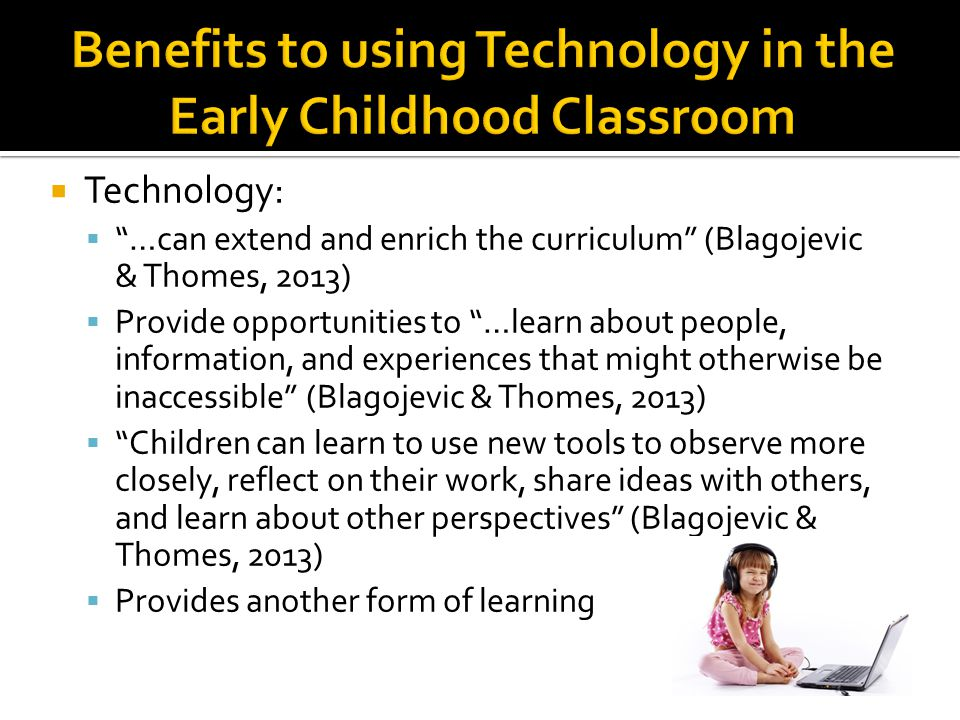 Technology: …can extend and enrich the curriculum (Blagojevic & Thomes, 2013) Provide opportunities to …learn about people, information, and experiences that might otherwise be inaccessible (Blagojevic & Thomes, 2013) Children can learn to use new tools to observe more closely, reflect on their work, share ideas with others, and learn about other perspectives (Blagojevic & Thomes, 2013) Provides another form of learning