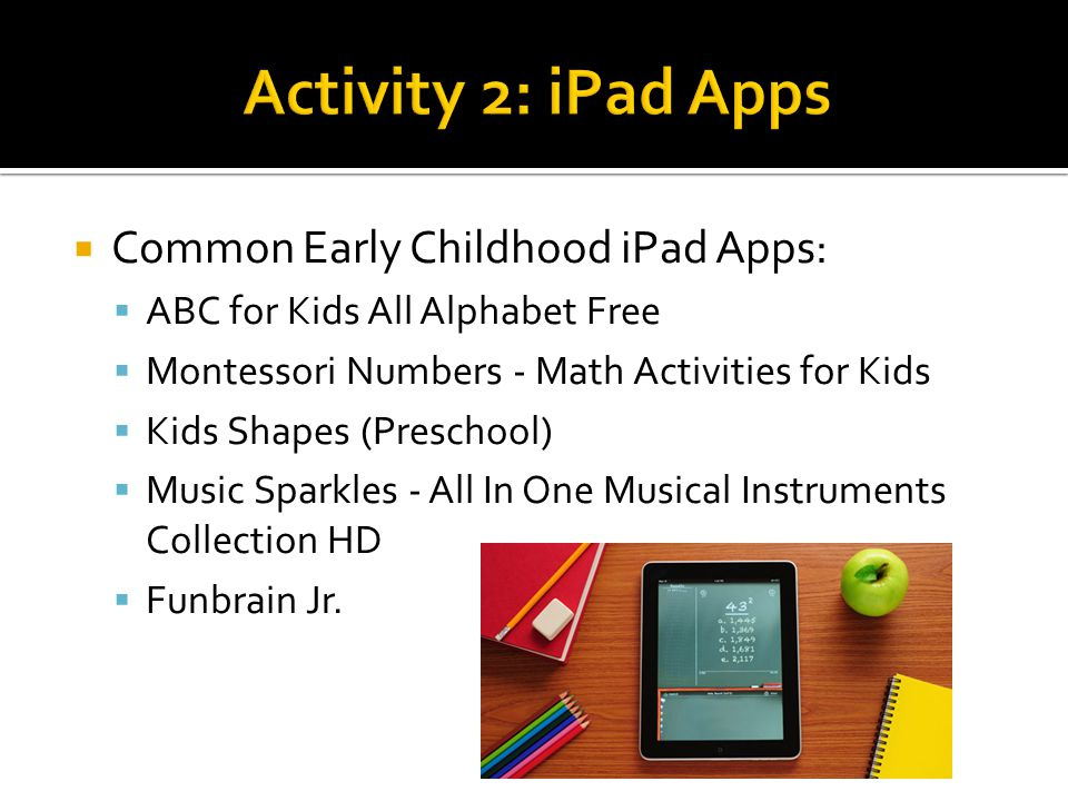 Common Early Childhood iPad Apps: ABC for Kids All Alphabet Free Montessori Numbers - Math Activities for Kids Kids Shapes (Preschool) Music Sparkles - All In One Musical Instruments Collection HD Funbrain Jr.