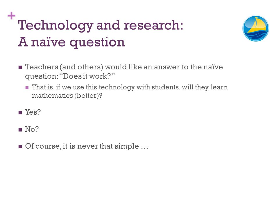 + Technology and research: A naïve question Teachers (and others) would like an answer to the naïve question: Does it work? That is, if we use this te