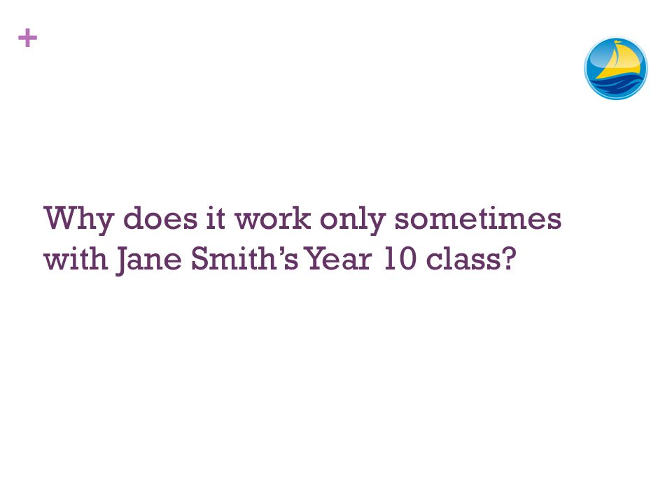 + Why does it work only sometimes with Jane Smiths Year 10 class