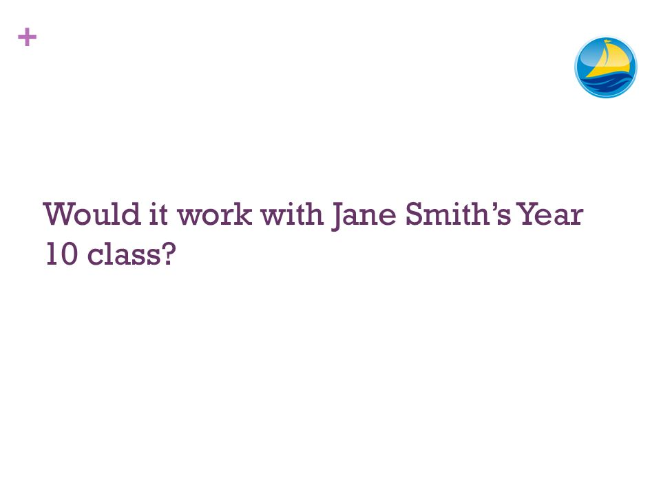 + Would it work with Jane Smiths Year 10 class?