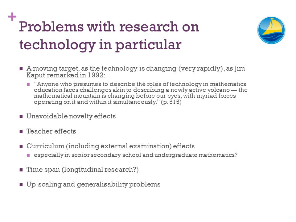+ Problems with research on technology in particular A moving target, as the technology is changing (very rapidly), as Jim Kaput remarked in 1992: Anyone who presumes to describe the roles of technology in mathematics education faces challenges akin to describing a newly active volcano the mathematical mountain is changing before our eyes, with myriad forces operating on it and within it simultaneously.