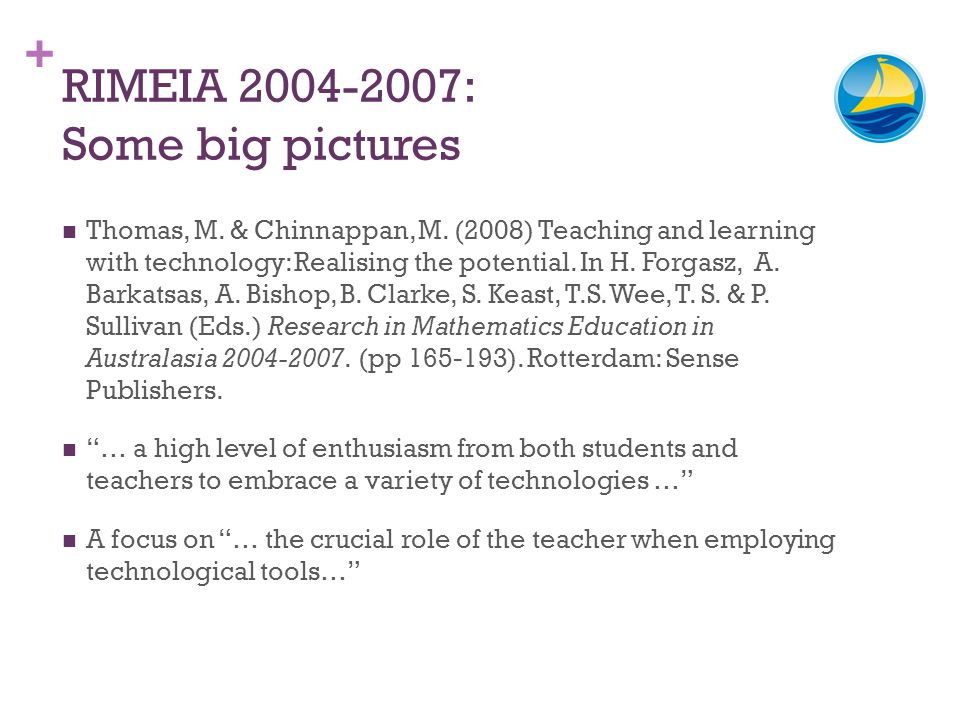 + RIMEIA 2004-2007: Some big pictures Thomas, M. & Chinnappan, M. (2008) Teaching and learning with technology: Realising the potential. In H. Forgasz
