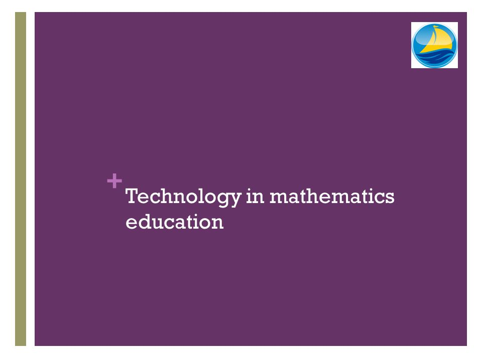 + Three roles for technology Computational To provide answers to mathematical questions Experiential To provide a means for students to interact with and explore mathematical ideas not otherwise available, to provoke and support mathematical thinking Influential To be considered as a significant factor when decisions are made about the nature of the curriculum