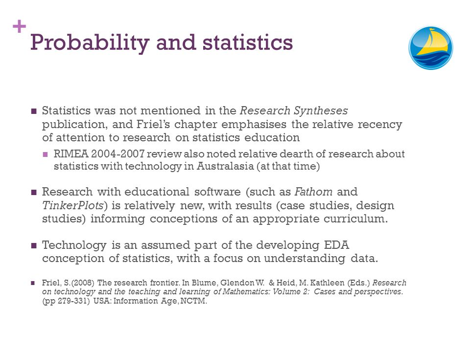+ Probability and statistics Statistics was not mentioned in the Research Syntheses publication, and Friels chapter emphasises the relative recency of attention to research on statistics education RIMEA review also noted relative dearth of research about statistics with technology in Australasia (at that time) Research with educational software (such as Fathom and TinkerPlots) is relatively new, with results (case studies, design studies) informing conceptions of an appropriate curriculum.