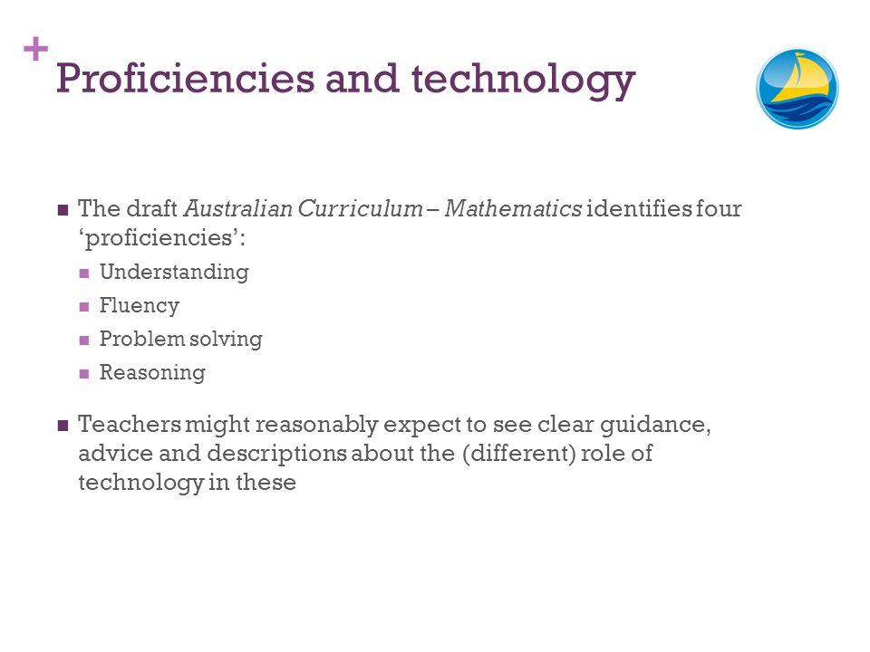 + Proficiencies and technology The draft Australian Curriculum – Mathematics identifies four proficiencies: Understanding Fluency Problem solving Reasoning Teachers might reasonably expect to see clear guidance, advice and descriptions about the (different) role of technology in these