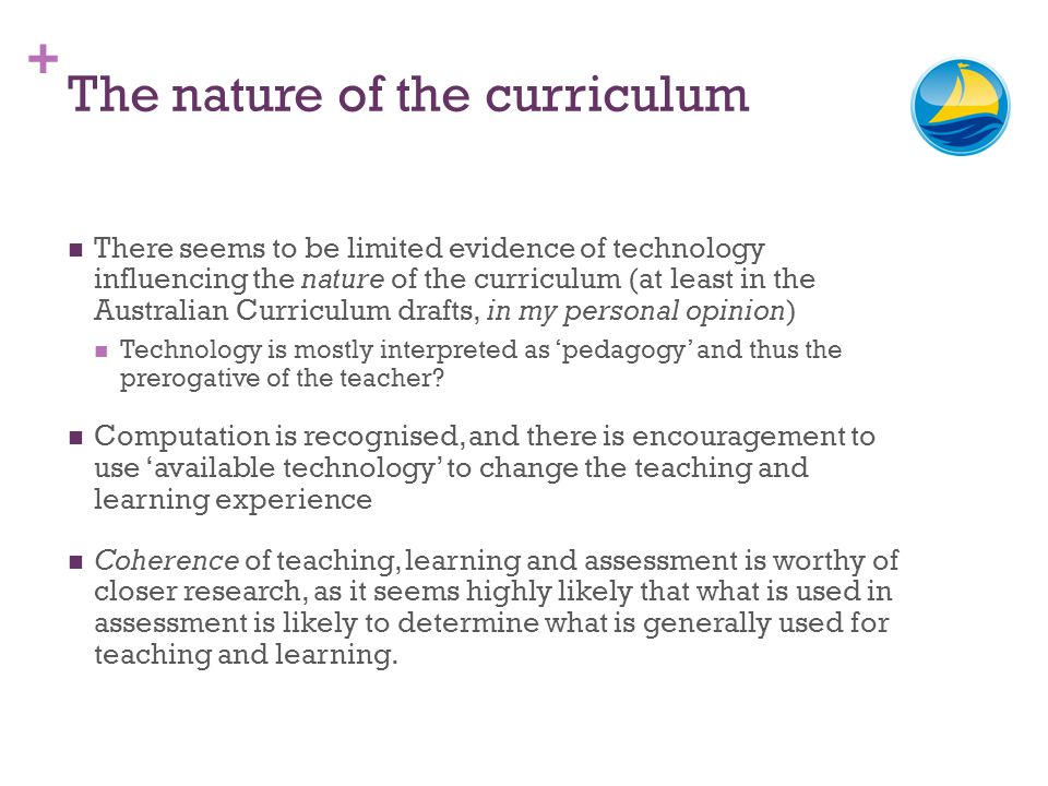 + The nature of the curriculum There seems to be limited evidence of technology influencing the nature of the curriculum (at least in the Australian C