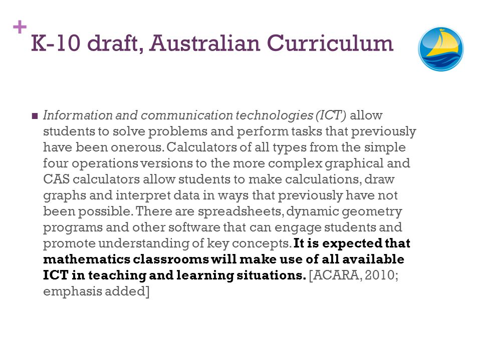 + K-10 draft, Australian Curriculum Information and communication technologies (ICT) allow students to solve problems and perform tasks that previousl