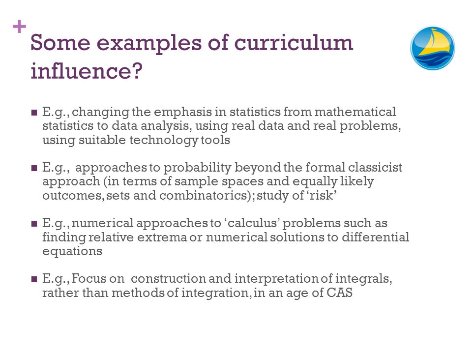 + Some examples of curriculum influence? E.g., changing the emphasis in statistics from mathematical statistics to data analysis, using real data and