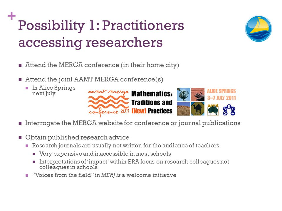 + Possibility 1: Practitioners accessing researchers Attend the MERGA conference (in their home city) Attend the joint AAMT-MERGA conference(s) In Ali