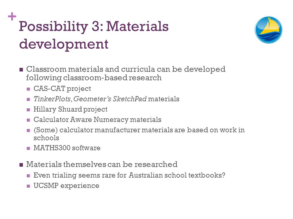 + Possibility 3: Materials development Classroom materials and curricula can be developed following classroom-based research CAS-CAT project TinkerPlots, Geometers SketchPad materials Hillary Shuard project Calculator Aware Numeracy materials (Some) calculator manufacturer materials are based on work in schools MATHS300 software Materials themselves can be researched Even trialing seems rare for Australian school textbooks.