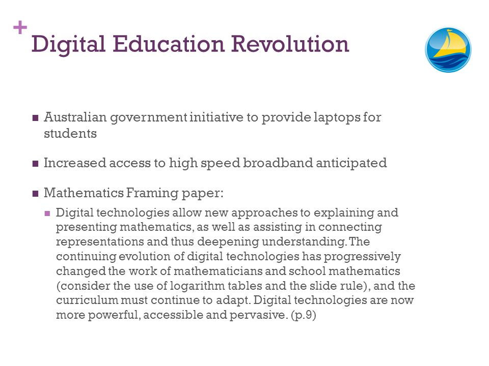 + Digital Education Revolution Australian government initiative to provide laptops for students Increased access to high speed broadband anticipated M