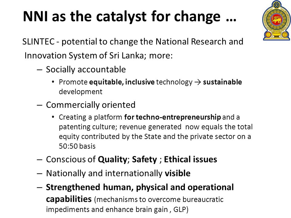 NNI as the catalyst for change … SLINTEC - potential to change the National Research and Innovation System of Sri Lanka; more: – Socially accountable Promote equitable, inclusive technology sustainable development – Commercially oriented Creating a platform for techno-entrepreneurship and a patenting culture; revenue generated now equals the total equity contributed by the State and the private sector on a 50:50 basis – Conscious of Quality; Safety ; Ethical issues – Nationally and internationally visible – Strengthened human, physical and operational capabilities (mechanisms to overcome bureaucratic impediments and enhance brain gain, GLP)