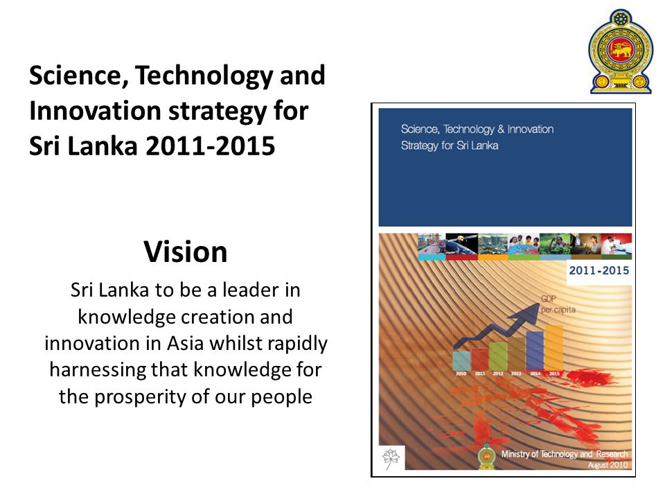 Science, Technology and Innovation strategy for Sri Lanka 2011-2015 Vision Sri Lanka to be a leader in knowledge creation and innovation in Asia whilst rapidly harnessing that knowledge for the prosperity of our people