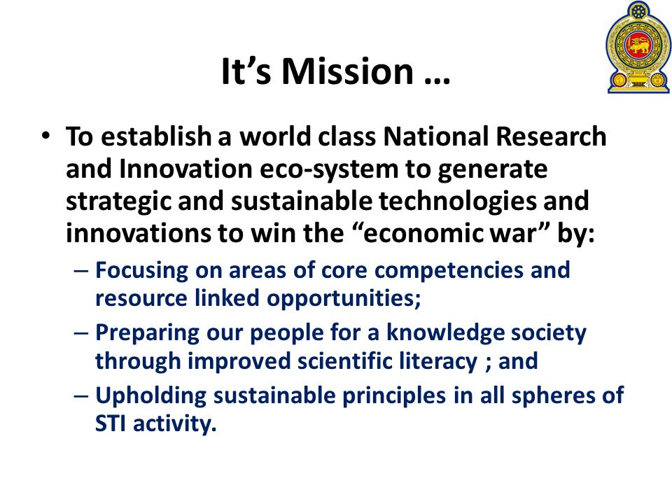 To establish a world class National Research and Innovation eco-system to generate strategic and sustainable technologies and innovations to win the economic war by: – Focusing on areas of core competencies and resource linked opportunities; – Preparing our people for a knowledge society through improved scientific literacy ; and – Upholding sustainable principles in all spheres of STI activity.