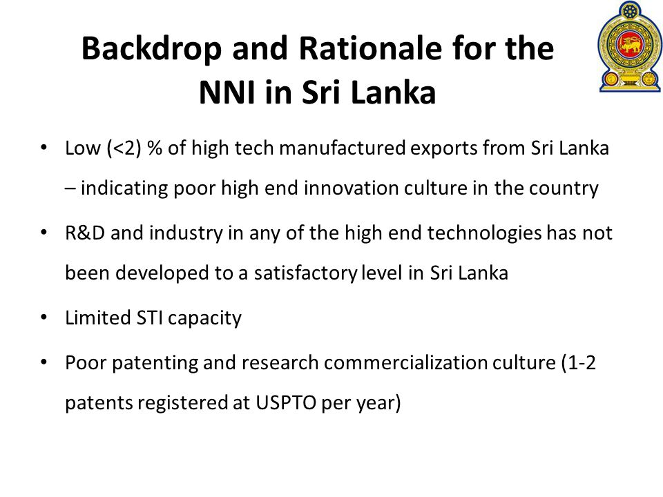 Backdrop and Rationale for the NNI in Sri Lanka Low (<2) % of high tech manufactured exports from Sri Lanka – indicating poor high end innovation culture in the country R&D and industry in any of the high end technologies has not been developed to a satisfactory level in Sri Lanka Limited STI capacity Poor patenting and research commercialization culture (1-2 patents registered at USPTO per year)
