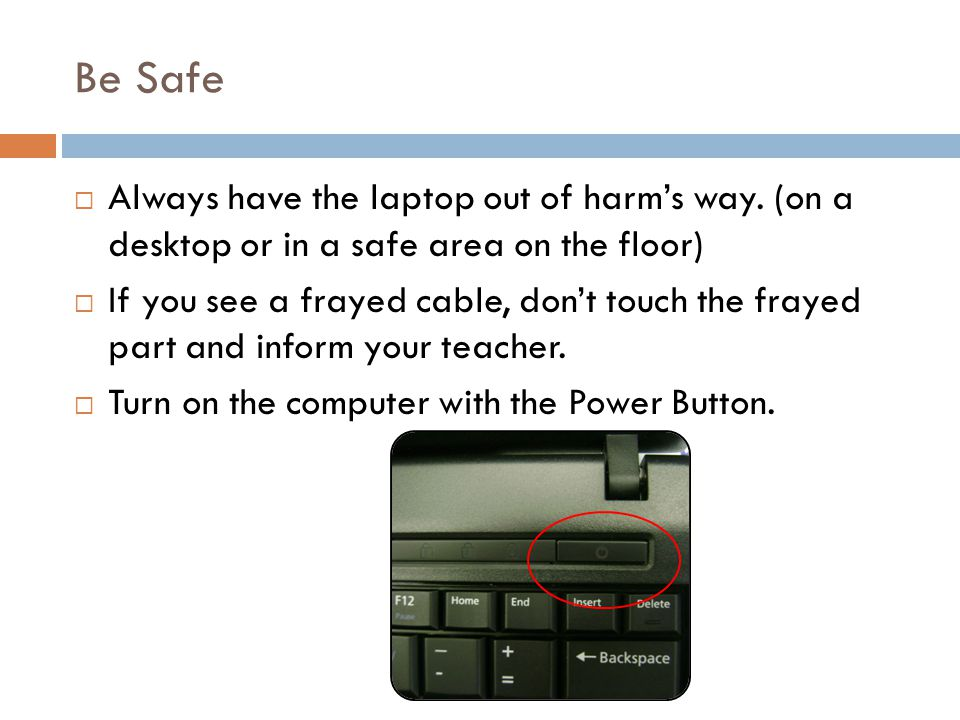Be Safe Always have the laptop out of harms way.