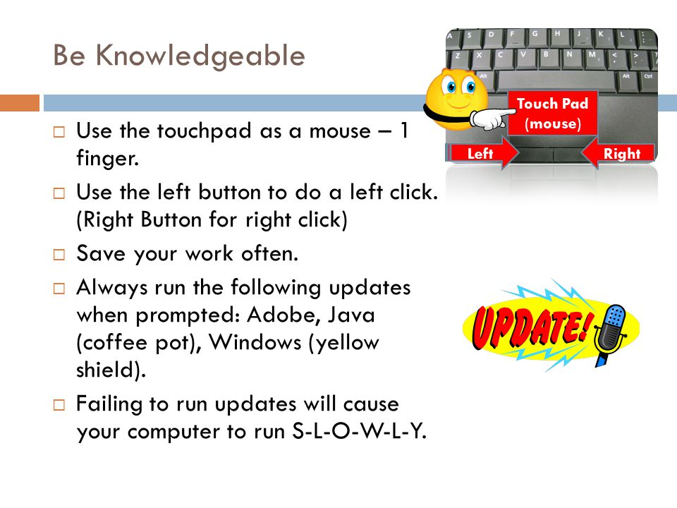Be Knowledgeable Use the touchpad as a mouse – 1 finger.