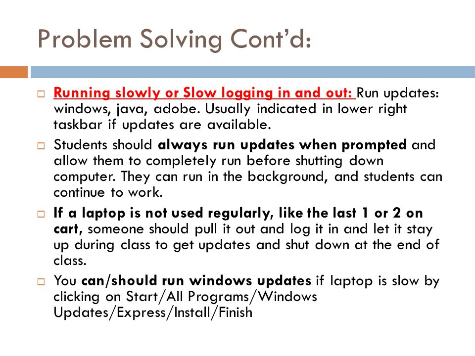 Problem Solving Contd: Running slowly or Slow logging in and out: Run updates: windows, java, adobe.