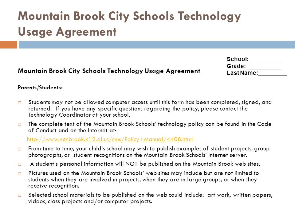 Mountain Brook City Schools Technology Usage Agreement (continued) Students: I acknowledge that I have read, understand, and agree to all terms in the Mountain Brook Schools Technology Usage Policy as outlined in the Mountain Brook Schools Policy Manual.