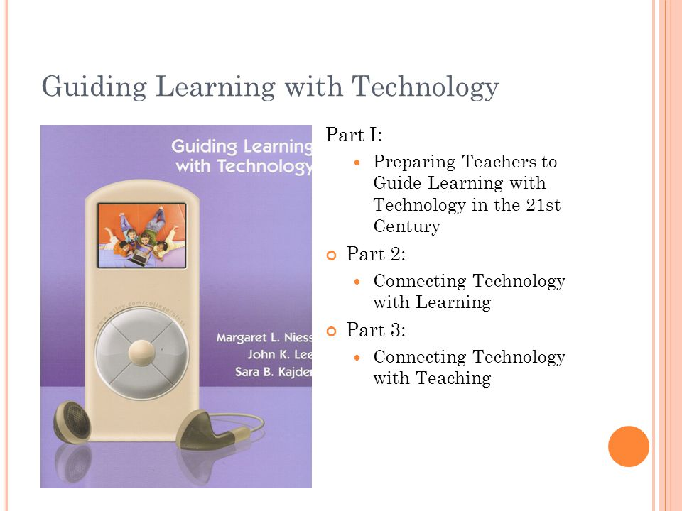 Guiding Learning with Technology Part I: Preparing Teachers to Guide Learning with Technology in the 21st Century Part 2: Connecting Technology with Learning Part 3: Connecting Technology with Teaching