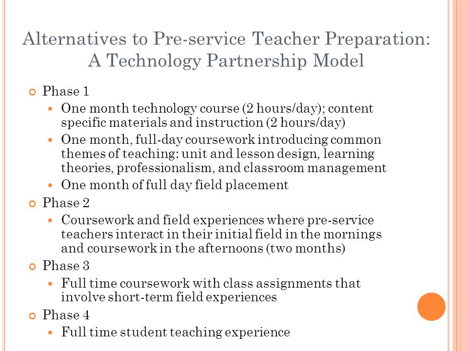 Alternatives to Pre-service Teacher Preparation: A Technology Partnership Model Phase 1 One month technology course (2 hours/day); content specific materials and instruction (2 hours/day) One month, full-day coursework introducing common themes of teaching: unit and lesson design, learning theories, professionalism, and classroom management One month of full day field placement Phase 2 Coursework and field experiences where pre-service teachers interact in their initial field in the mornings and coursework in the afternoons (two months) Phase 3 Full time coursework with class assignments that involve short-term field experiences Phase 4 Full time student teaching experience